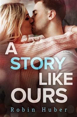 A Story Like Ours (Love Story duet #2) by Robin Huber