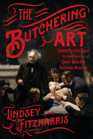 The Butchering Art: Joseph Lister's Quest to Transform the Grisly World of Victorian Medicine by Lindsey Fitzharris